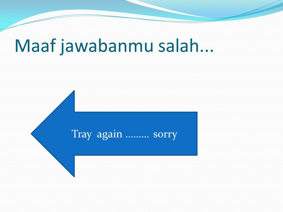 Maaf jawabanmu salah... Tray again......... sorry