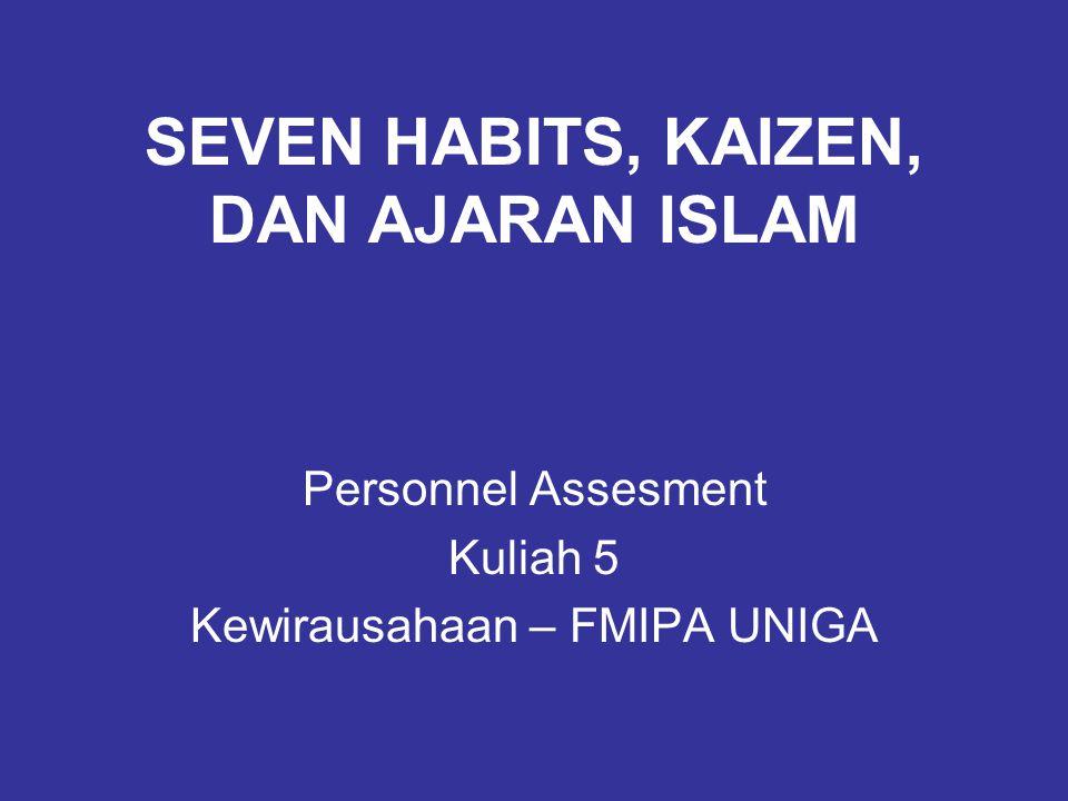 SEVEN HABITS, KAIZEN, DAN AJARAN ISLAM Personnel Assesment Kuliah 5 Kewirausahaan – FMIPA UNIGA