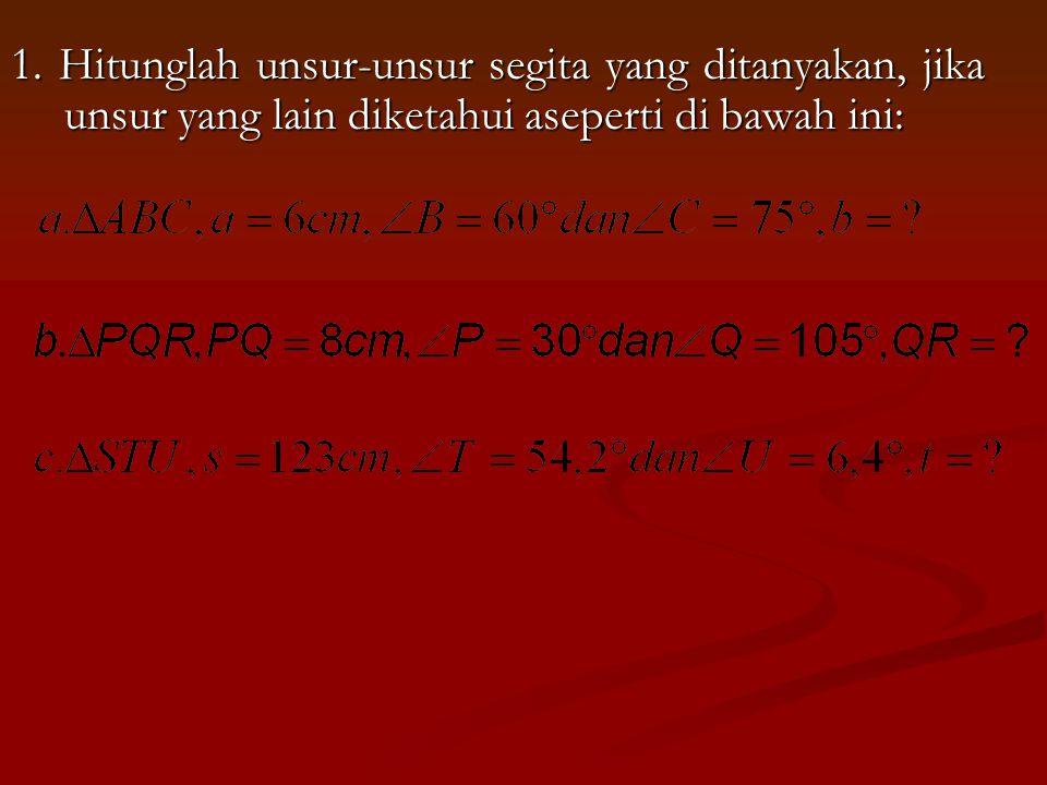 1. Hitunglah unsur-unsur segita yang ditanyakan, jika unsur yang lain diketahui aseperti di bawah ini: