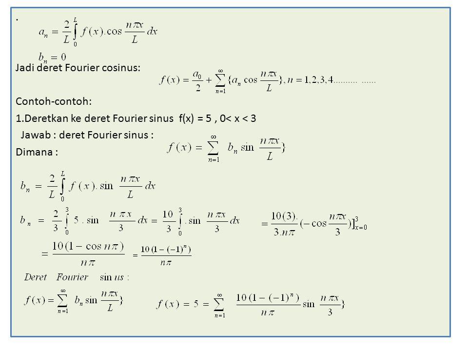 . Jadi deret Fourier cosinus: Contoh-contoh: 1.Deretkan ke deret Fourier sinus f(x) = 5, 0< x < 3 Jawab : deret Fourier sinus : Dimana :