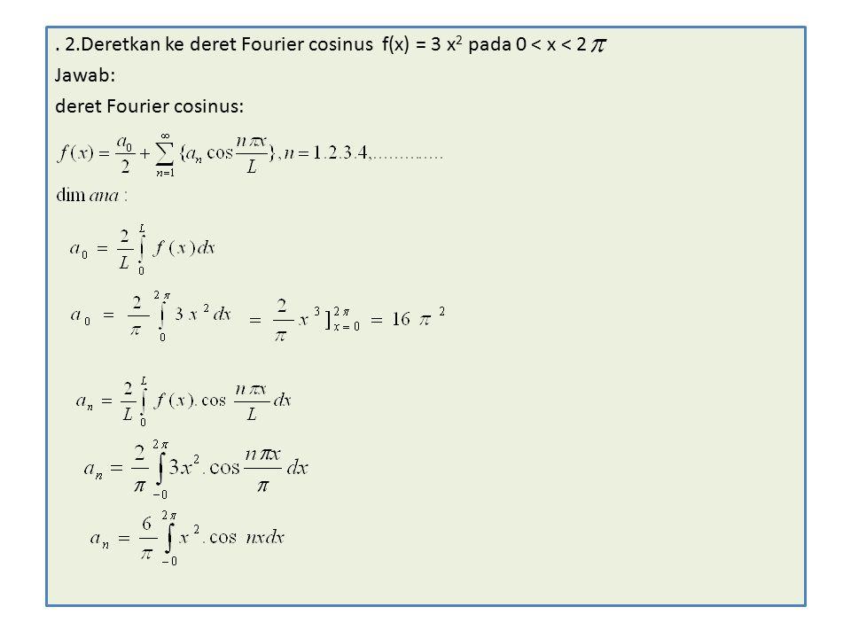 . 2.Deretkan ke deret Fourier cosinus f(x) = 3 x 2 pada 0 < x < 2 Jawab: deret Fourier cosinus: