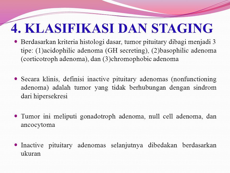 4. KLASIFIKASI DAN STAGING Berdasarkan kriteria histologi dasar, tumor pituitary dibagi menjadi 3 tipe: (1)acidophilic adenoma (GH secreting), (2)baso