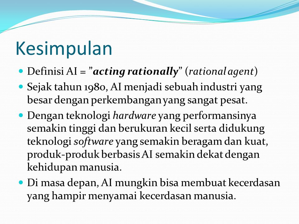 Kesimpulan Definisi AI = acting rationally (rational agent) Sejak tahun 1980, AI menjadi sebuah industri yang besar dengan perkembangan yang sangat pesat.