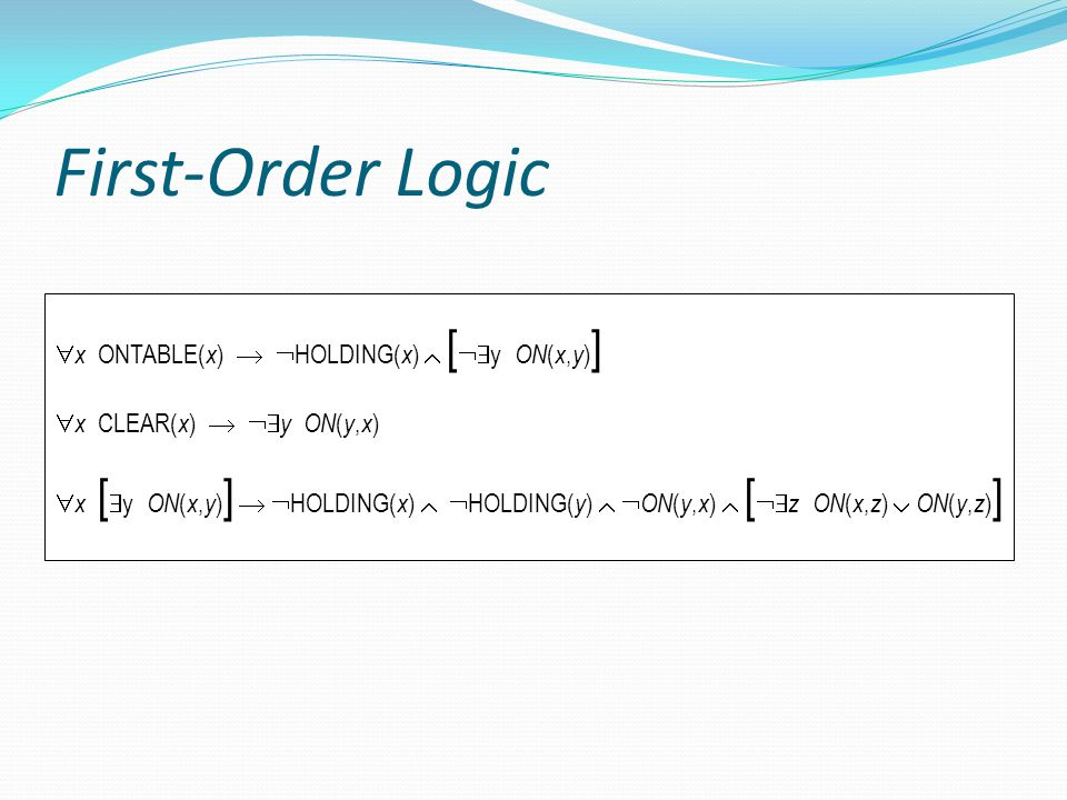 First-Order Logic  x ONTABLE( x )   HOLDING( x )  [  y ON ( x, y ) ]  x CLEAR( x )   y ON ( y, x )  x [  y ON ( x, y ) ]   HOLDING( x )