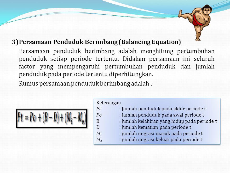 3)Persamaan Penduduk Berimbang (Balancing Equation) Persamaan penduduk berimbang adalah menghitung pertumbuhan penduduk setiap periode tertentu.