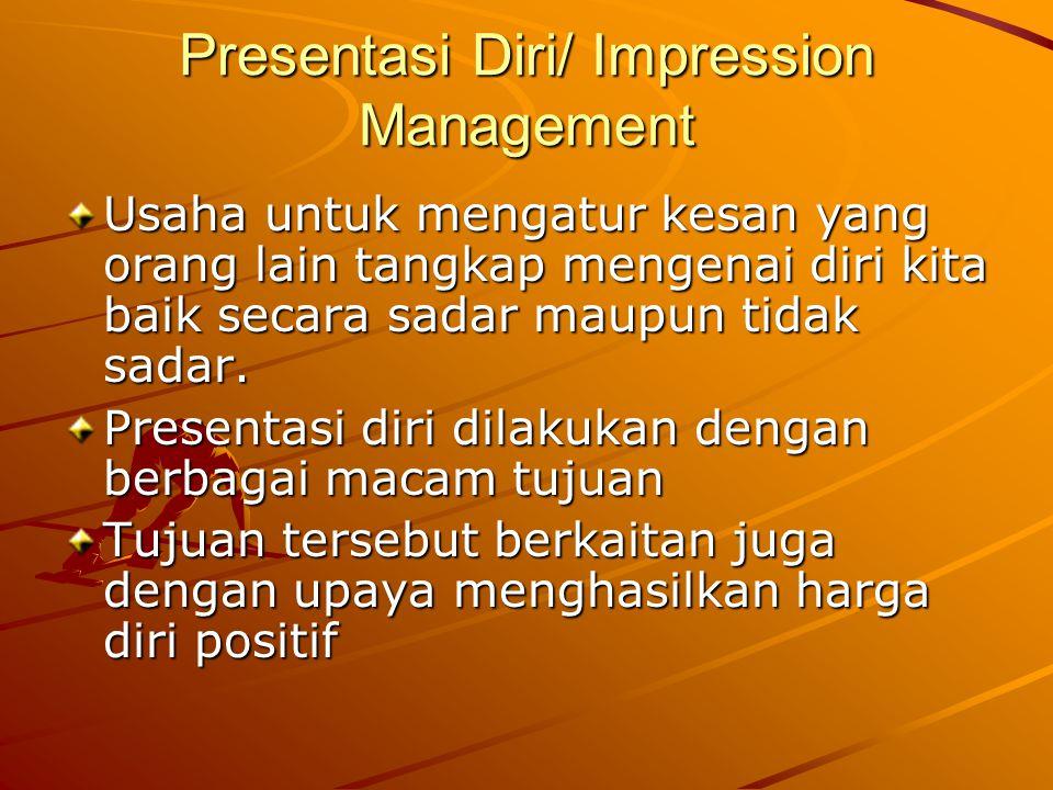 Presentasi Diri/ Impression Management Usaha untuk mengatur kesan yang orang lain tangkap mengenai diri kita baik secara sadar maupun tidak sadar.