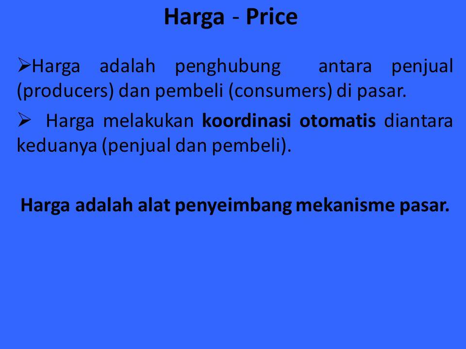 Harga - Price  Harga adalah penghubung antara penjual (producers) dan pembeli (consumers) di pasar.  Harga melakukan koordinasi otomatis diantara ke