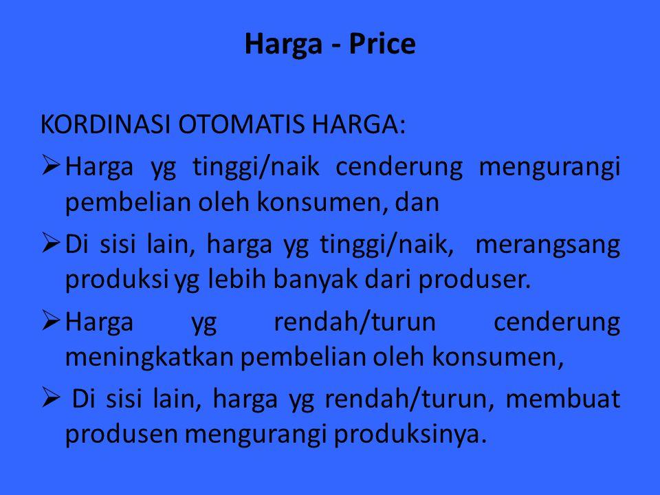 Harga - Price KORDINASI OTOMATIS HARGA:  Harga yg tinggi/naik cenderung mengurangi pembelian oleh konsumen, dan  Di sisi lain, harga yg tinggi/naik,