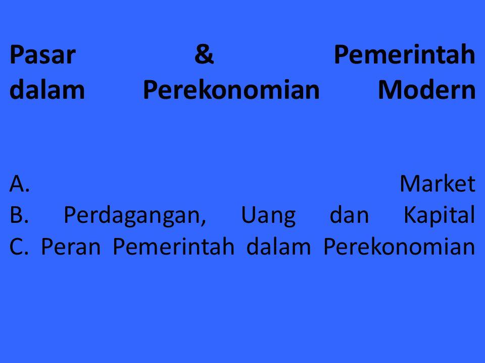 Pasar & Pemerintah dalam Perekonomian Modern A. Market B. Perdagangan, Uang dan Kapital C. Peran Pemerintah dalam Perekonomian