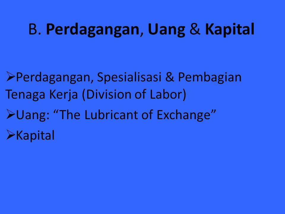 """B. Perdagangan, Uang & Kapital  Perdagangan, Spesialisasi & Pembagian Tenaga Kerja (Division of Labor)  Uang: """"The Lubricant of Exchange""""  Kapital"""