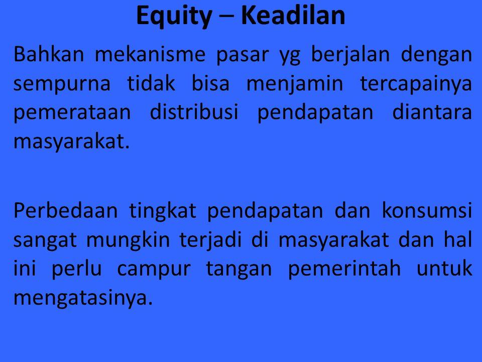 Equity – Keadilan Bahkan mekanisme pasar yg berjalan dengan sempurna tidak bisa menjamin tercapainya pemerataan distribusi pendapatan diantara masyara