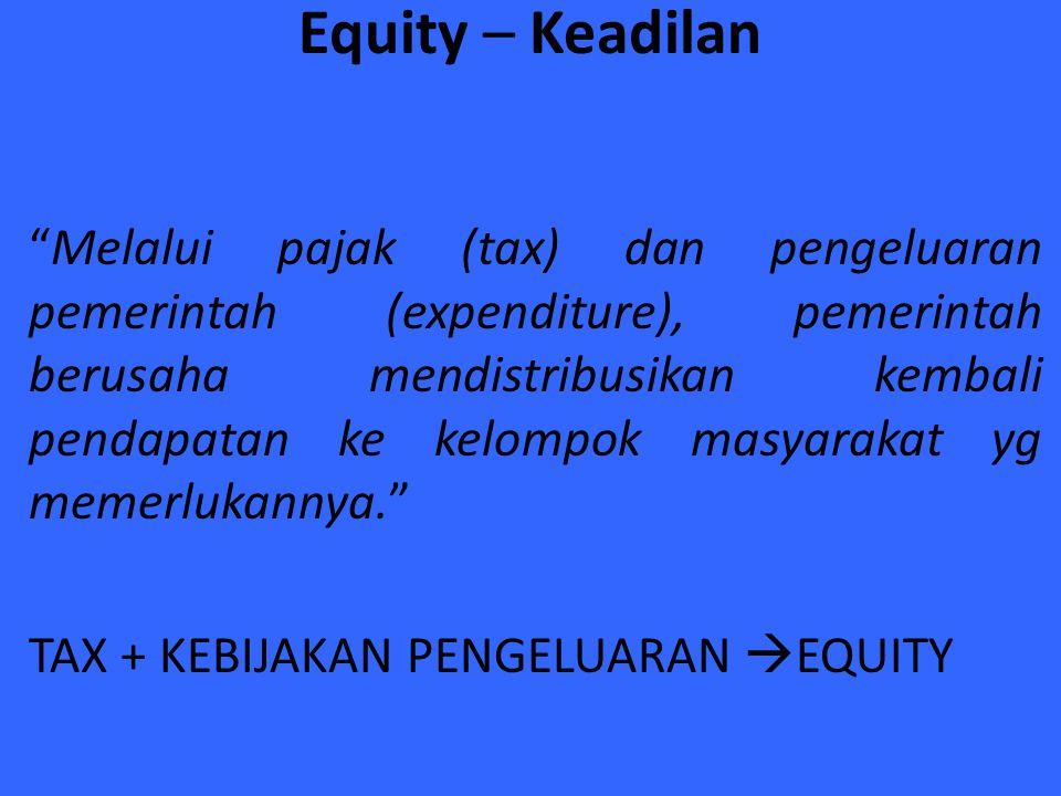 """Equity – Keadilan """"Melalui pajak (tax) dan pengeluaran pemerintah (expenditure), pemerintah berusaha mendistribusikan kembali pendapatan ke kelompok m"""