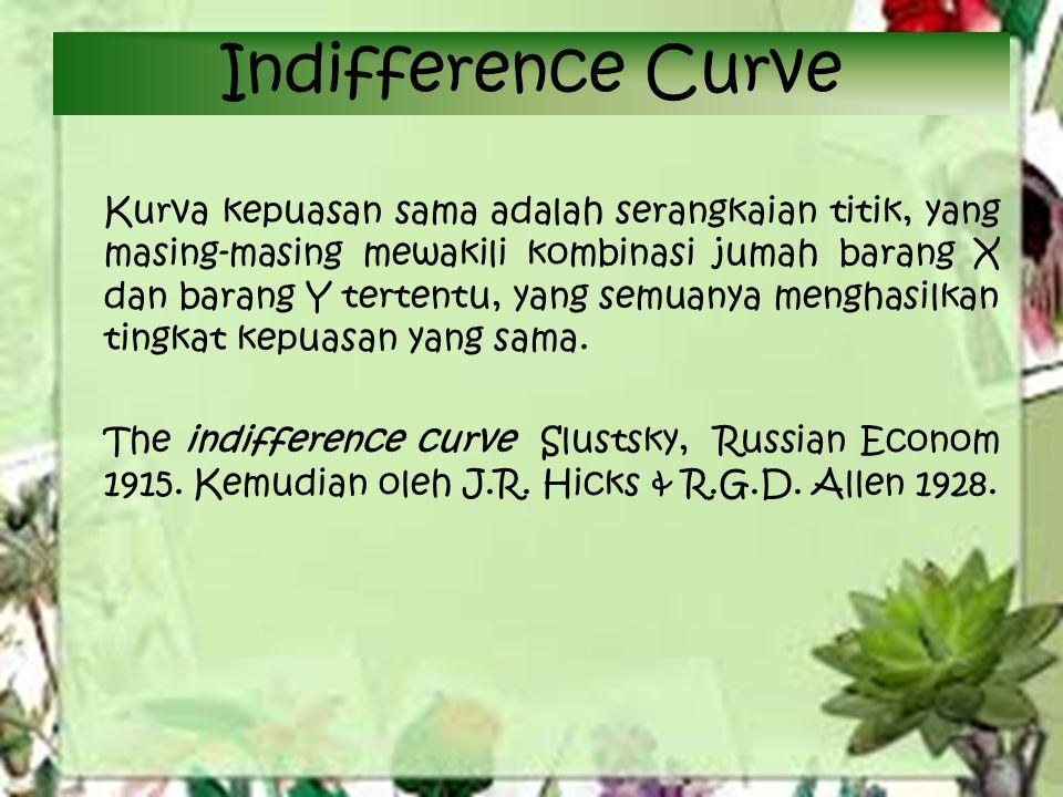 Indifference Curve Kurva kepuasan sama adalah serangkaian titik, yang masing-masing mewakili kombinasi jumah barang X dan barang Y tertentu, yang semuanya menghasilkan tingkat kepuasan yang sama.