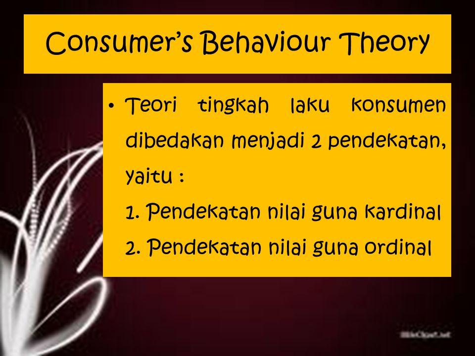 Consumer's Behaviour Theory Teori tingkah laku konsumen dibedakan menjadi 2 pendekatan, yaitu : 1.
