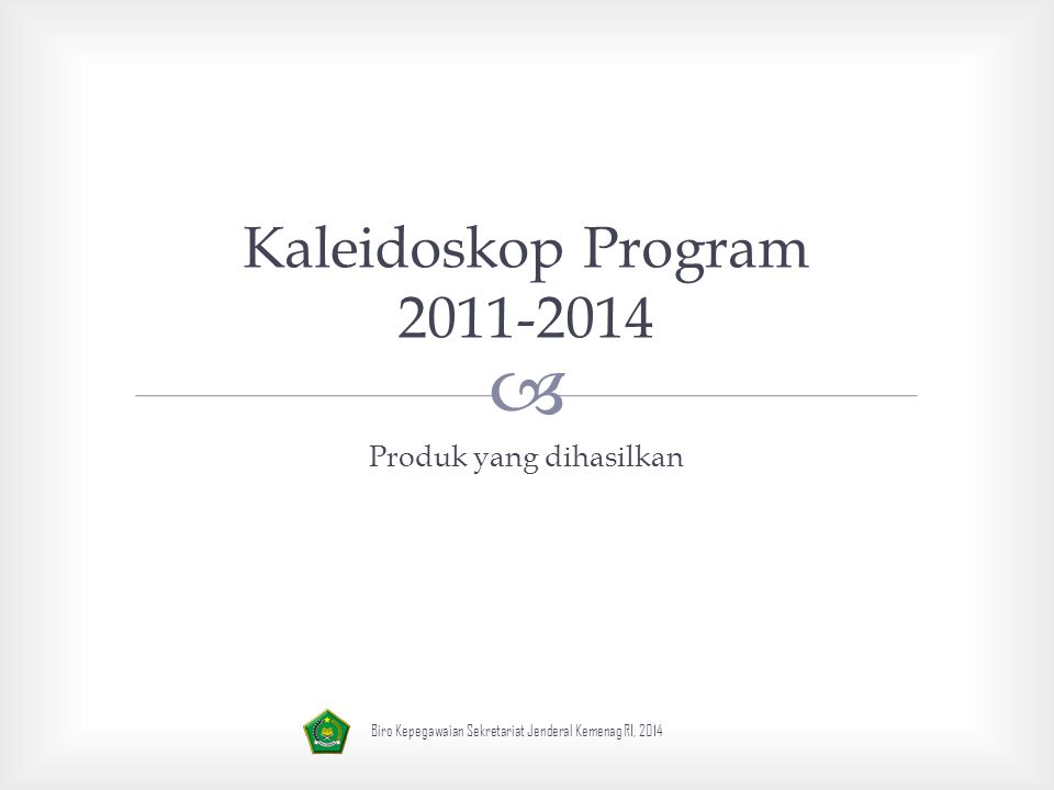  Kaleidoskop Program 2011-2014 Produk yang dihasilkan Biro Kepegawaian Sekretariat Jenderal Kemenag RI, 2014