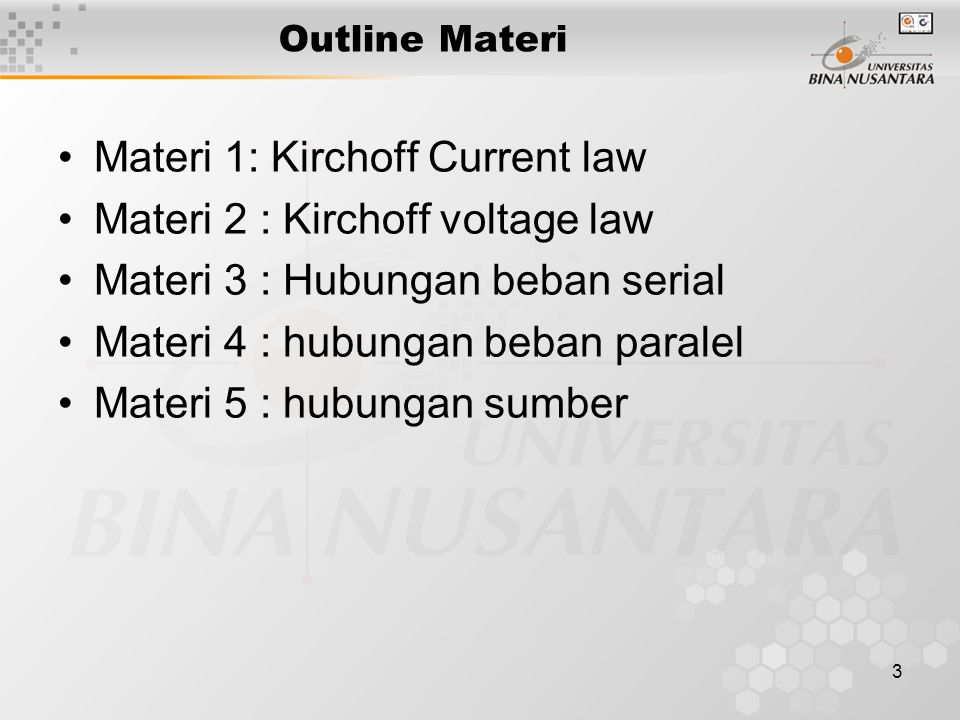 3 Outline Materi Materi 1: Kirchoff Current law Materi 2 : Kirchoff voltage law Materi 3 : Hubungan beban serial Materi 4 : hubungan beban paralel Materi 5 : hubungan sumber
