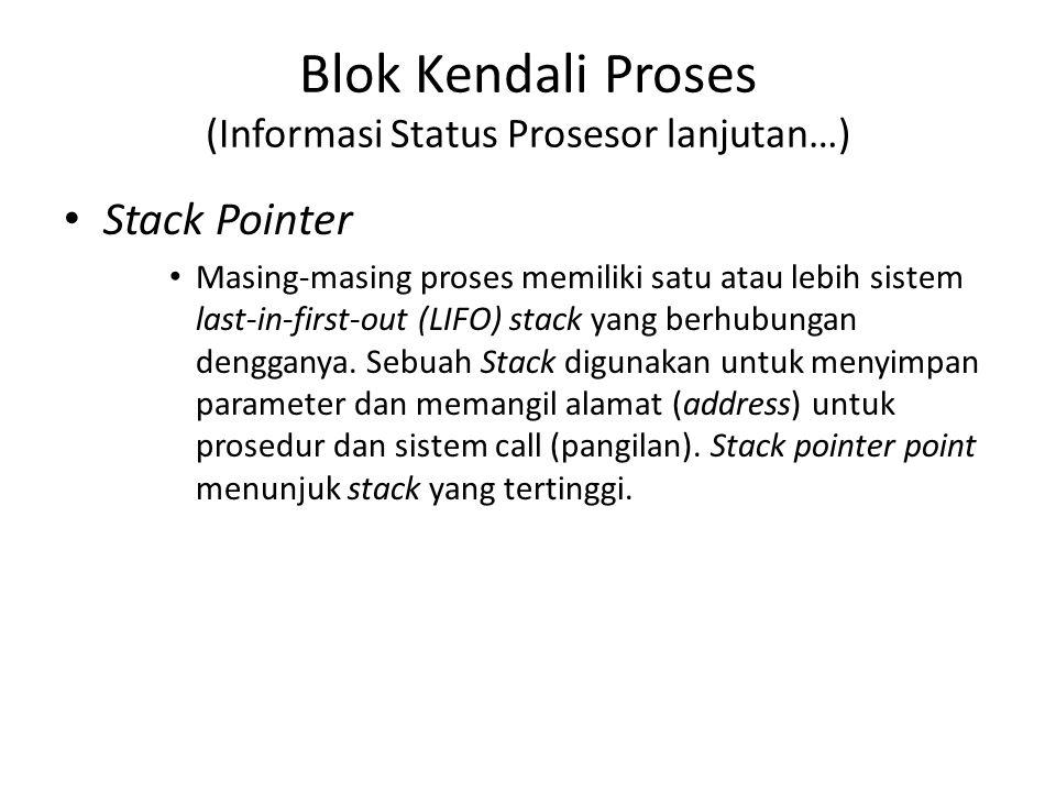 Blok Kendali Proses (Informasi Status Prosesor lanjutan…) Stack Pointer Masing-masing proses memiliki satu atau lebih sistem last-in-first-out (LIFO)