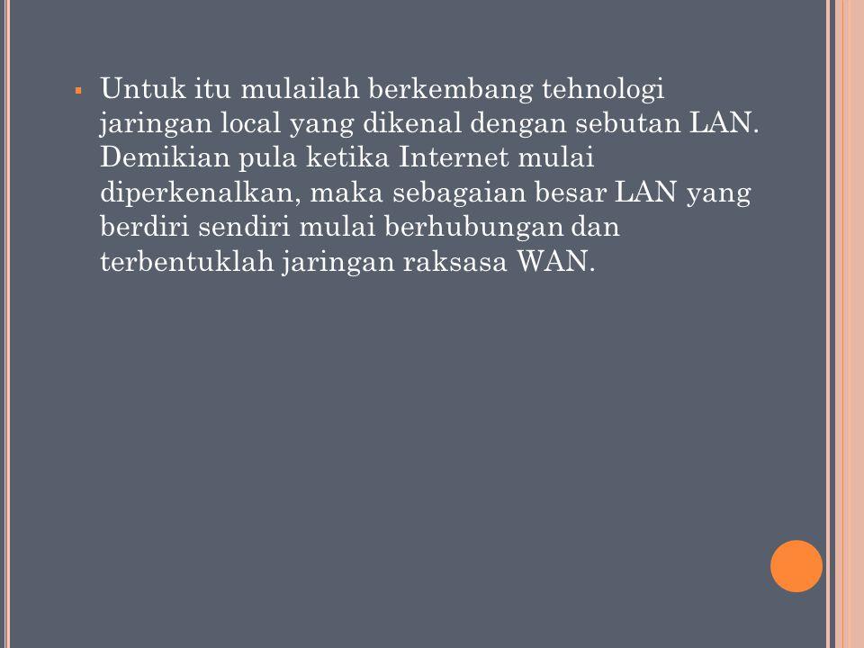  Untuk itu mulailah berkembang tehnologi jaringan local yang dikenal dengan sebutan LAN. Demikian pula ketika Internet mulai diperkenalkan, maka seba