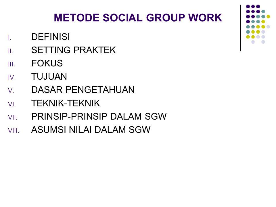 METODE SOCIAL GROUP WORK I. DEFINISI II. SETTING PRAKTEK III. FOKUS IV. TUJUAN V. DASAR PENGETAHUAN VI. TEKNIK-TEKNIK VII. PRINSIP-PRINSIP DALAM SGW V