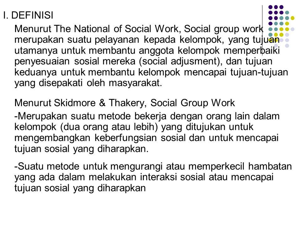 I. DEFINISI Menurut The National of Social Work, Social group work merupakan suatu pelayanan kepada kelompok, yang tujuan utamanya untuk membantu angg