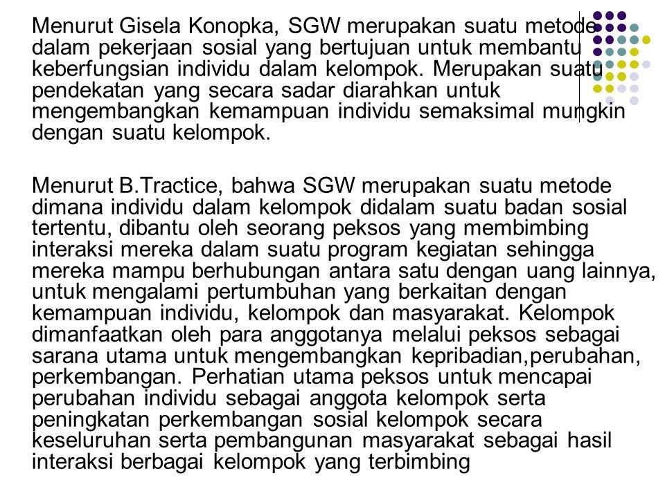 Menurut Gisela Konopka, SGW merupakan suatu metode dalam pekerjaan sosial yang bertujuan untuk membantu keberfungsian individu dalam kelompok. Merupak