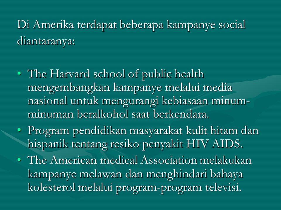 Di Amerika terdapat beberapa kampanye social diantaranya: The Harvard school of public health mengembangkan kampanye melalui media nasional untuk mengurangi kebiasaan minum- minuman beralkohol saat berkendara.The Harvard school of public health mengembangkan kampanye melalui media nasional untuk mengurangi kebiasaan minum- minuman beralkohol saat berkendara.