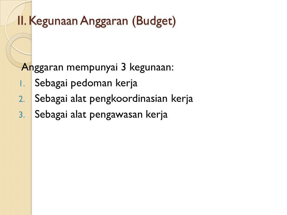 II. Kegunaan Anggaran (Budget) Anggaran mempunyai 3 kegunaan: 1. Sebagai pedoman kerja 2. Sebagai alat pengkoordinasian kerja 3. Sebagai alat pengawas