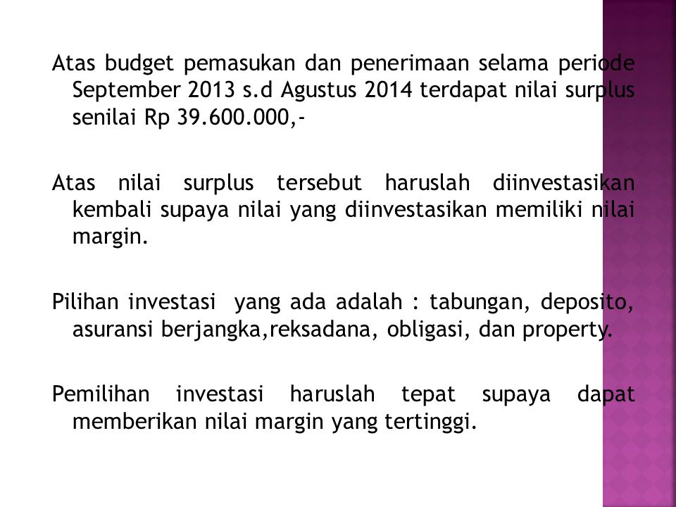 Atas budget pemasukan dan penerimaan selama periode September 2013 s.d Agustus 2014 terdapat nilai surplus senilai Rp 39.600.000,- Atas nilai surplus tersebut haruslah diinvestasikan kembali supaya nilai yang diinvestasikan memiliki nilai margin.