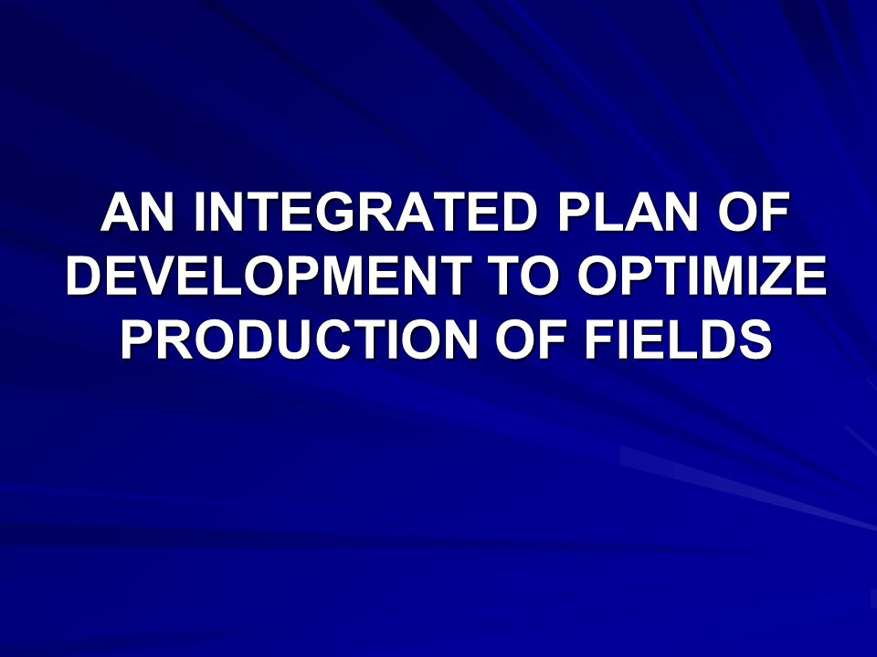 AN INTEGRATED PLAN OF DEVELOPMENT TO OPTIMIZE PRODUCTION OF FIELDS