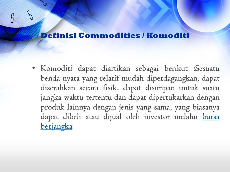 Definisi Commodities / Komoditi Komoditi dapat diartikan sebagai berikut :Sesuatu benda nyata yang relatif mudah diperdagangkan, dapat diserahkan seca