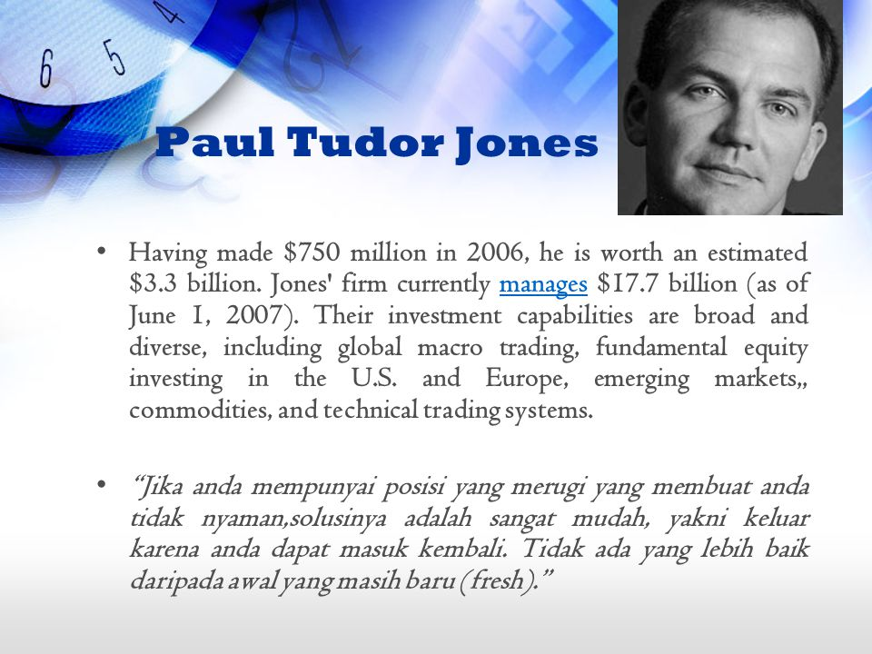 Paul Tudor Jones Having made $750 million in 2006, he is worth an estimated $3.3 billion.