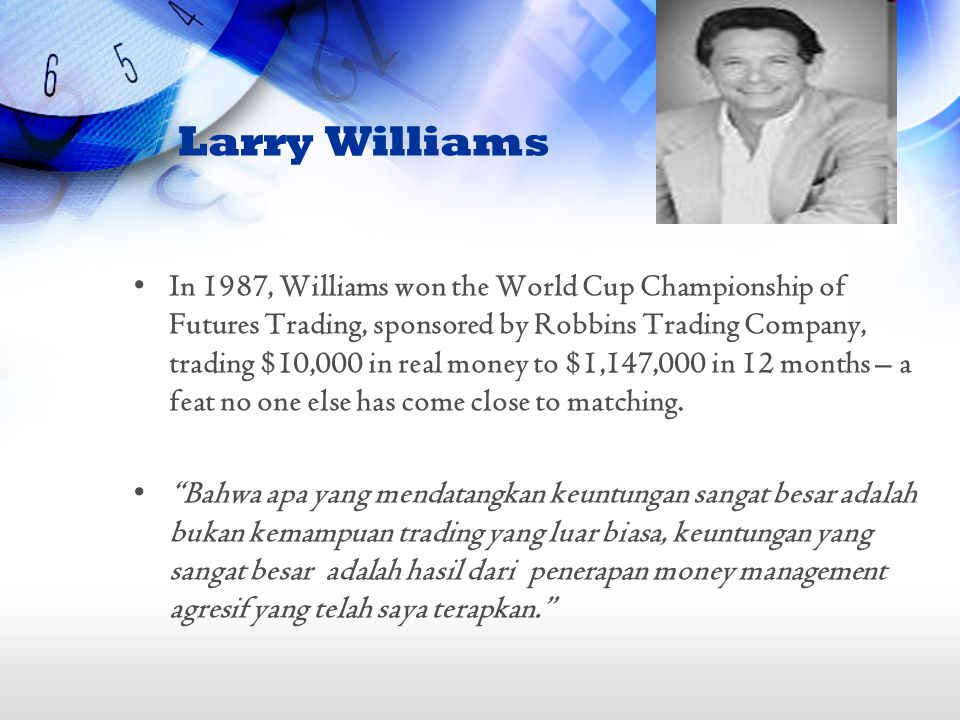 Larry Williams In 1987, Williams won the World Cup Championship of Futures Trading, sponsored by Robbins Trading Company, trading $10,000 in real money to $1,147,000 in 12 months – a feat no one else has come close to matching.