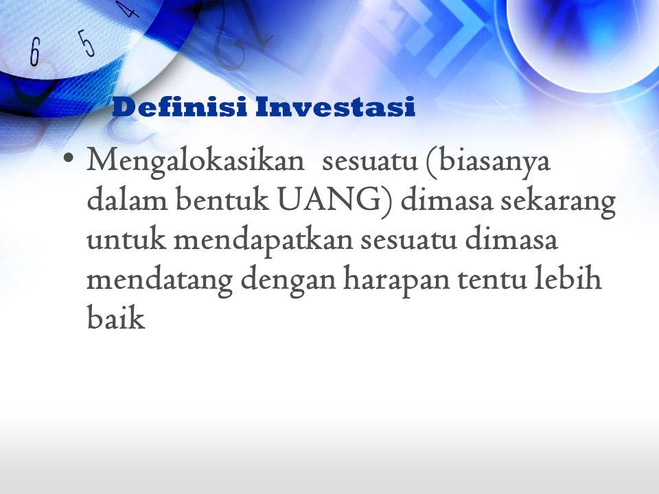 Definisi Investasi Mengalokasikan sesuatu (biasanya dalam bentuk UANG) dimasa sekarang untuk mendapatkan sesuatu dimasa mendatang dengan harapan tentu