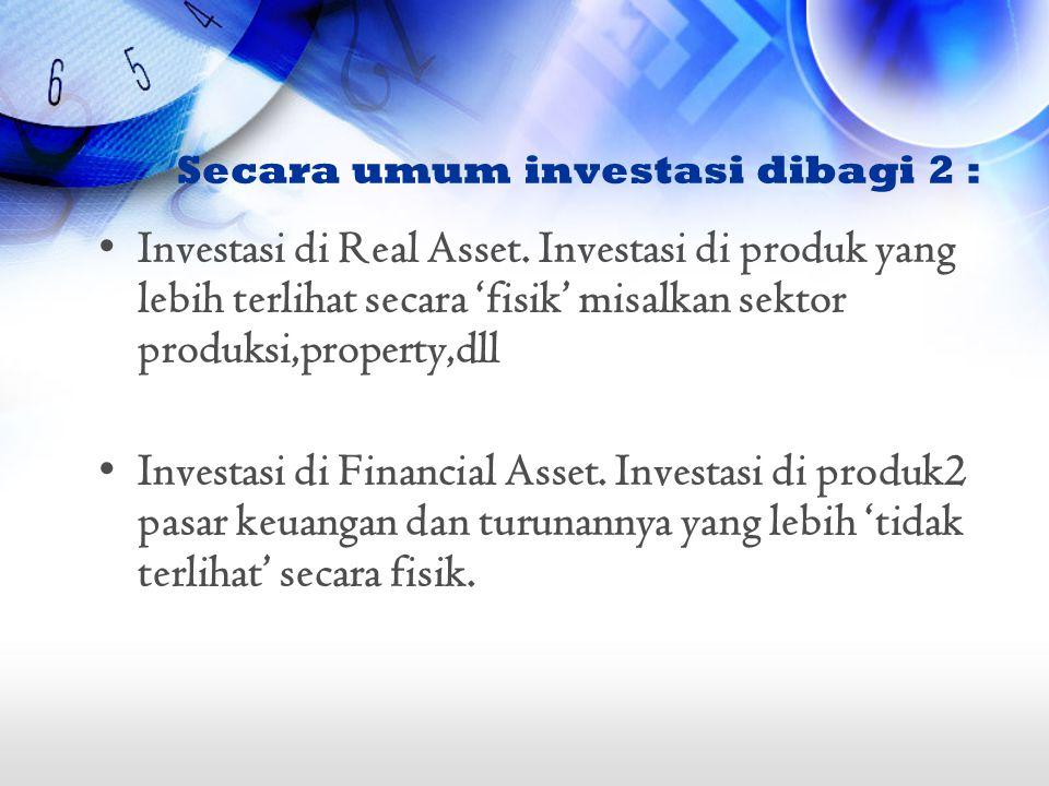 Secara umum investasi dibagi 2 : Investasi di Real Asset. Investasi di produk yang lebih terlihat secara 'fisik' misalkan sektor produksi,property,dll
