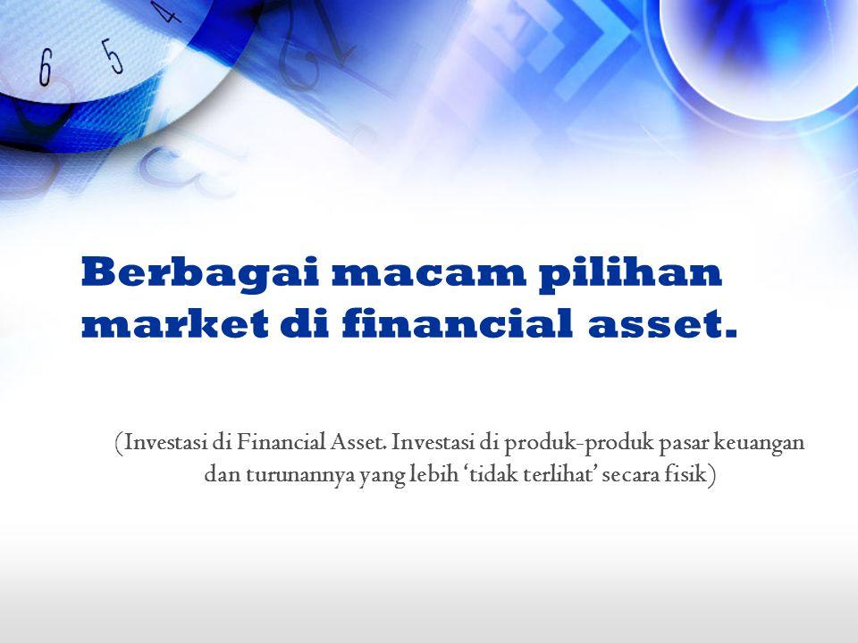 Berbagai macam pilihan market di financial asset. (Investasi di Financial Asset. Investasi di produk-produk pasar keuangan dan turunannya yang lebih '