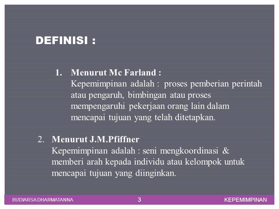 KEPEMIMPINAN BUDIARSA DHARMATANNA 3 DEFINISI : 1.Menurut Mc Farland : Kepemimpinan adalah : proses pemberian perintah atau pengaruh, bimbingan atau pr