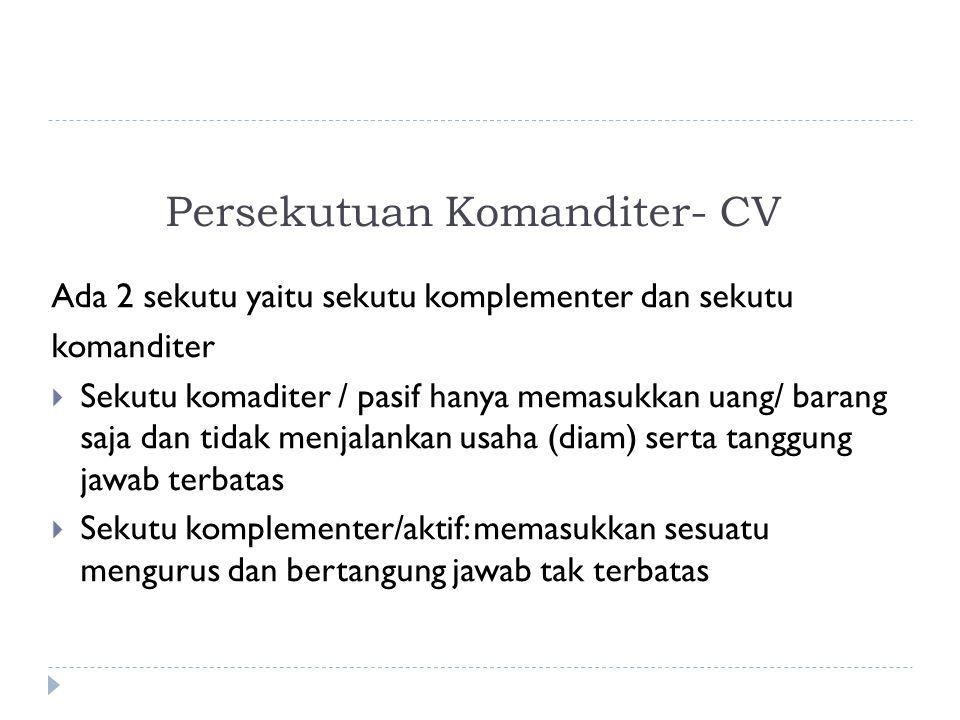 Persekutuan Komanditer- CV Ada 2 sekutu yaitu sekutu komplementer dan sekutu komanditer  Sekutu komaditer / pasif hanya memasukkan uang/ barang saja dan tidak menjalankan usaha (diam) serta tanggung jawab terbatas  Sekutu komplementer/aktif: memasukkan sesuatu mengurus dan bertangung jawab tak terbatas