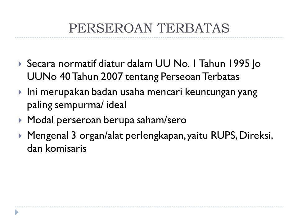 PERSEROAN TERBATAS  Secara normatif diatur dalam UU No. 1 Tahun 1995 Jo UUNo 40 Tahun 2007 tentang Perseoan Terbatas  Ini merupakan badan usaha menc
