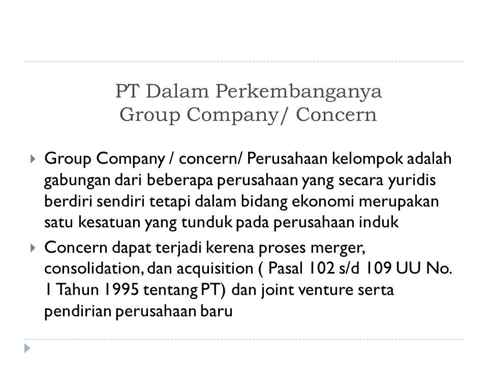 PT Dalam Perkembanganya Group Company/ Concern  Group Company / concern/ Perusahaan kelompok adalah gabungan dari beberapa perusahaan yang secara yuridis berdiri sendiri tetapi dalam bidang ekonomi merupakan satu kesatuan yang tunduk pada perusahaan induk  Concern dapat terjadi kerena proses merger, consolidation, dan acquisition ( Pasal 102 s/d 109 UU No.