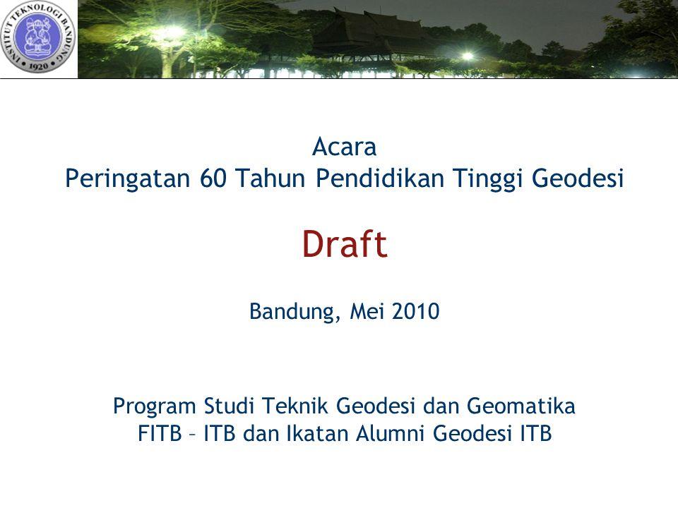 Acara Peringatan 60 Tahun Pendidikan Tinggi Geodesi Draft Bandung, Mei 2010 Program Studi Teknik Geodesi dan Geomatika FITB – ITB dan Ikatan Alumni Geodesi ITB