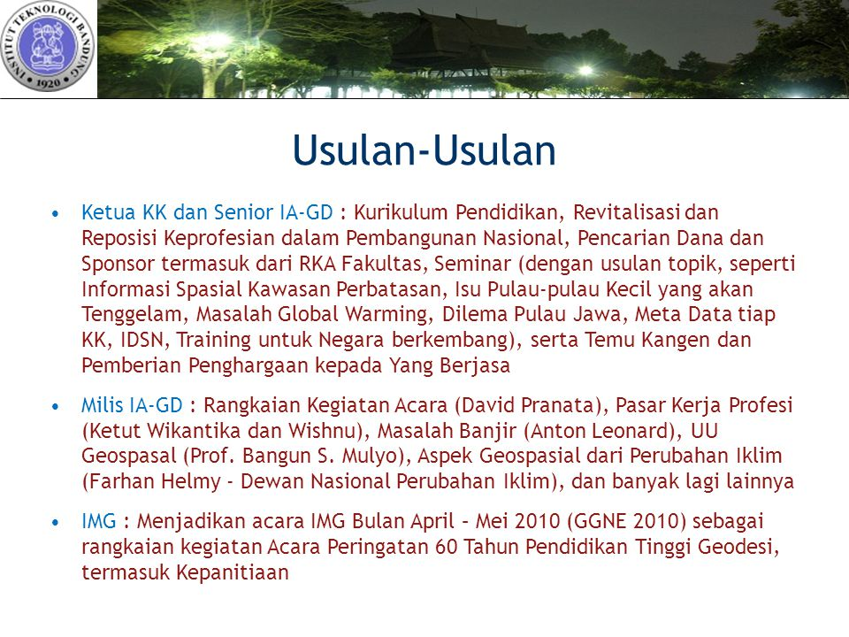 Usulan-Usulan Ketua KK dan Senior IA-GD : Kurikulum Pendidikan, Revitalisasi dan Reposisi Keprofesian dalam Pembangunan Nasional, Pencarian Dana dan Sponsor termasuk dari RKA Fakultas, Seminar (dengan usulan topik, seperti Informasi Spasial Kawasan Perbatasan, Isu Pulau-pulau Kecil yang akan Tenggelam, Masalah Global Warming, Dilema Pulau Jawa, Meta Data tiap KK, IDSN, Training untuk Negara berkembang), serta Temu Kangen dan Pemberian Penghargaan kepada Yang Berjasa Milis IA-GD : Rangkaian Kegiatan Acara (David Pranata), Pasar Kerja Profesi (Ketut Wikantika dan Wishnu), Masalah Banjir (Anton Leonard), UU Geospasal (Prof.