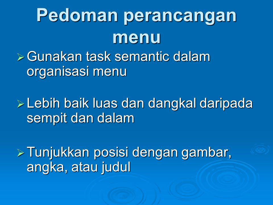 Pedoman perancangan menu  Gunakan task semantic dalam organisasi menu  Lebih baik luas dan dangkal daripada sempit dan dalam  Tunjukkan posisi deng