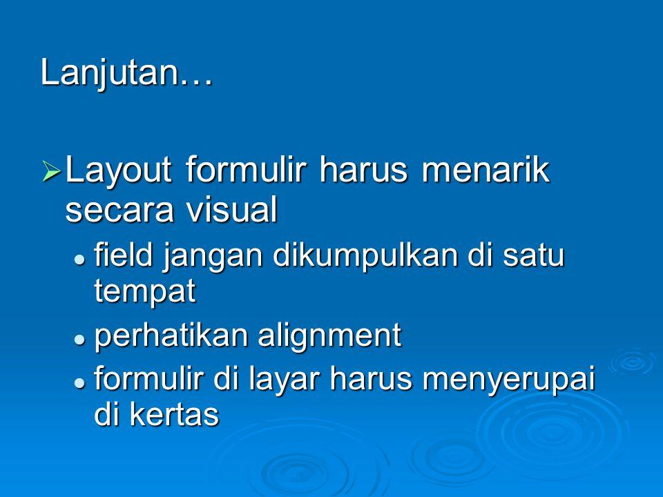 Lanjutan…  Layout formulir harus menarik secara visual field jangan dikumpulkan di satu tempat field jangan dikumpulkan di satu tempat perhatikan ali