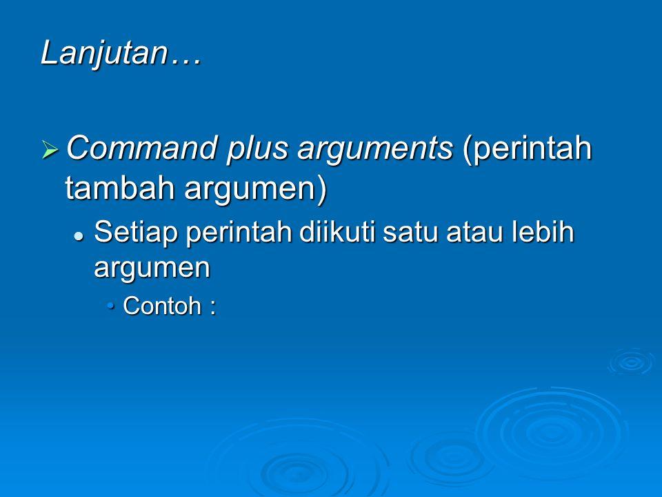 Lanjutan…  Command plus arguments (perintah tambah argumen) Setiap perintah diikuti satu atau lebih argumen Setiap perintah diikuti satu atau lebih a