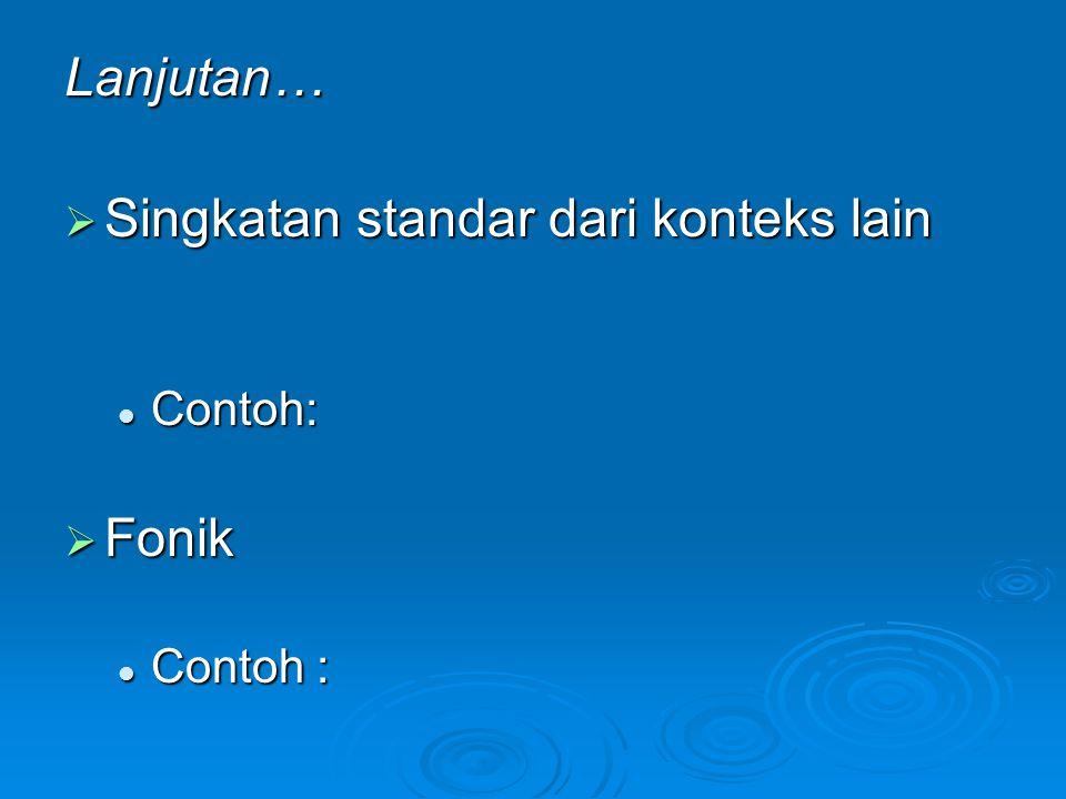Lanjutan…  Singkatan standar dari konteks lain Contoh: Contoh:  Fonik Contoh : Contoh :
