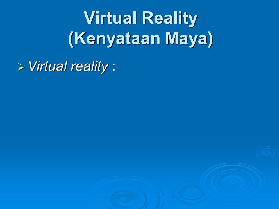Virtual Reality (Kenyataan Maya)  Virtual reality :