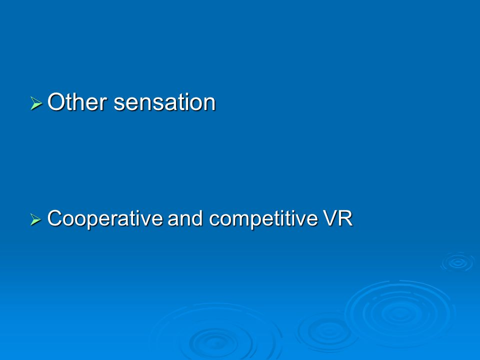  Other sensation  Cooperative and competitive VR