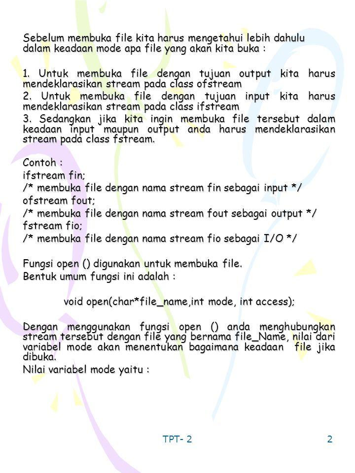 TPT- 2 3 ios::appios::ateios::inios::nocreateios::noreplaceios::outios::trunc Penjelasan dan fungsi dari masing-masing mode tersebut adalah : ~ ios::app = semua informasi yang ditulis ke dalam file (output) akan ditambahkan di bagian akhir file tersebut.
