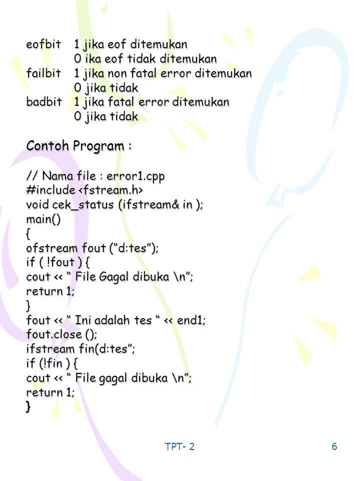 TPT- 2 7 char ch; while (fin.get (ch)){ cout << ch; cek_status (fin); fin.close (); return 0; } void cek_status (ifstream& in) { int I = in.mrdstate (); if ( I & ios::eofbit ) cout << Eof \ n ; else if ( I & ios::failbit ) cout << fail bit \n ; else if ( I & ios::badbit) cout << bad bit \ n ; } Hasil dari program tersebut : Ini adalah tes EOF