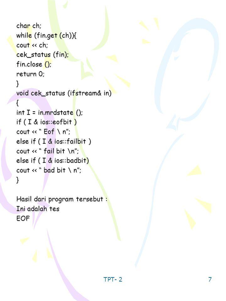 TPT- 2 7 char ch; while (fin.get (ch)){ cout << ch; cek_status (fin); fin.close (); return 0; } void cek_status (ifstream& in) { int I = in.mrdstate (